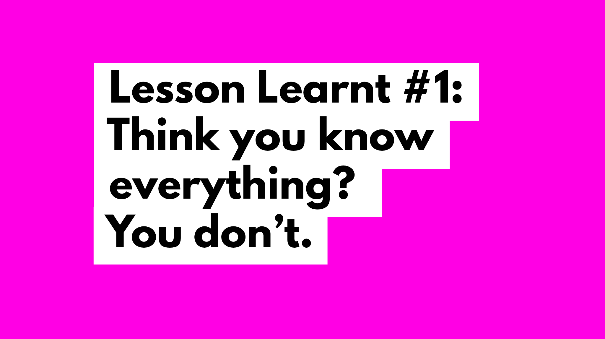 Lessons learnt #1: Think you know everything? You don't.