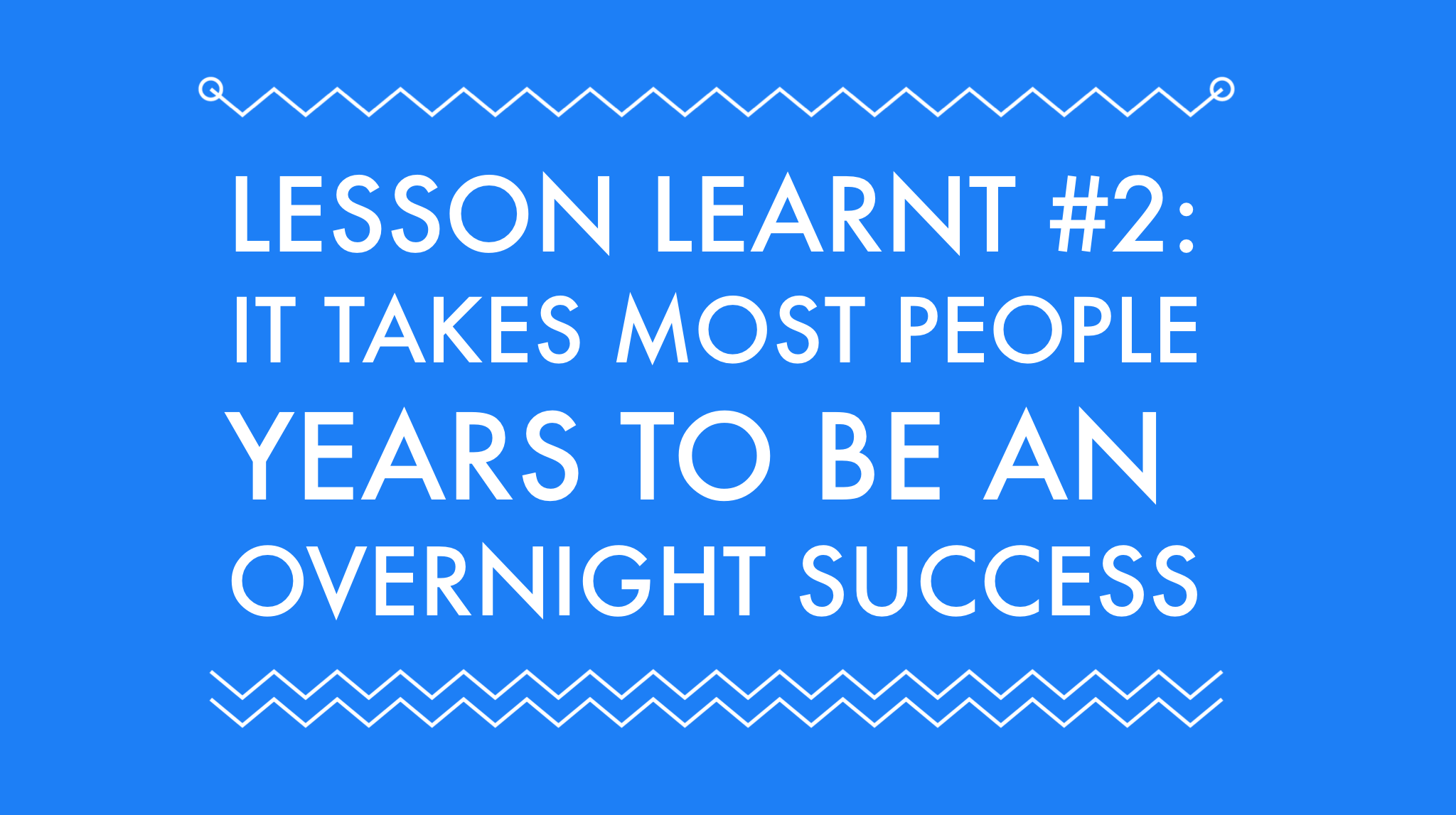 Lessons Learnt #2: It takes most people years to be an overnight success