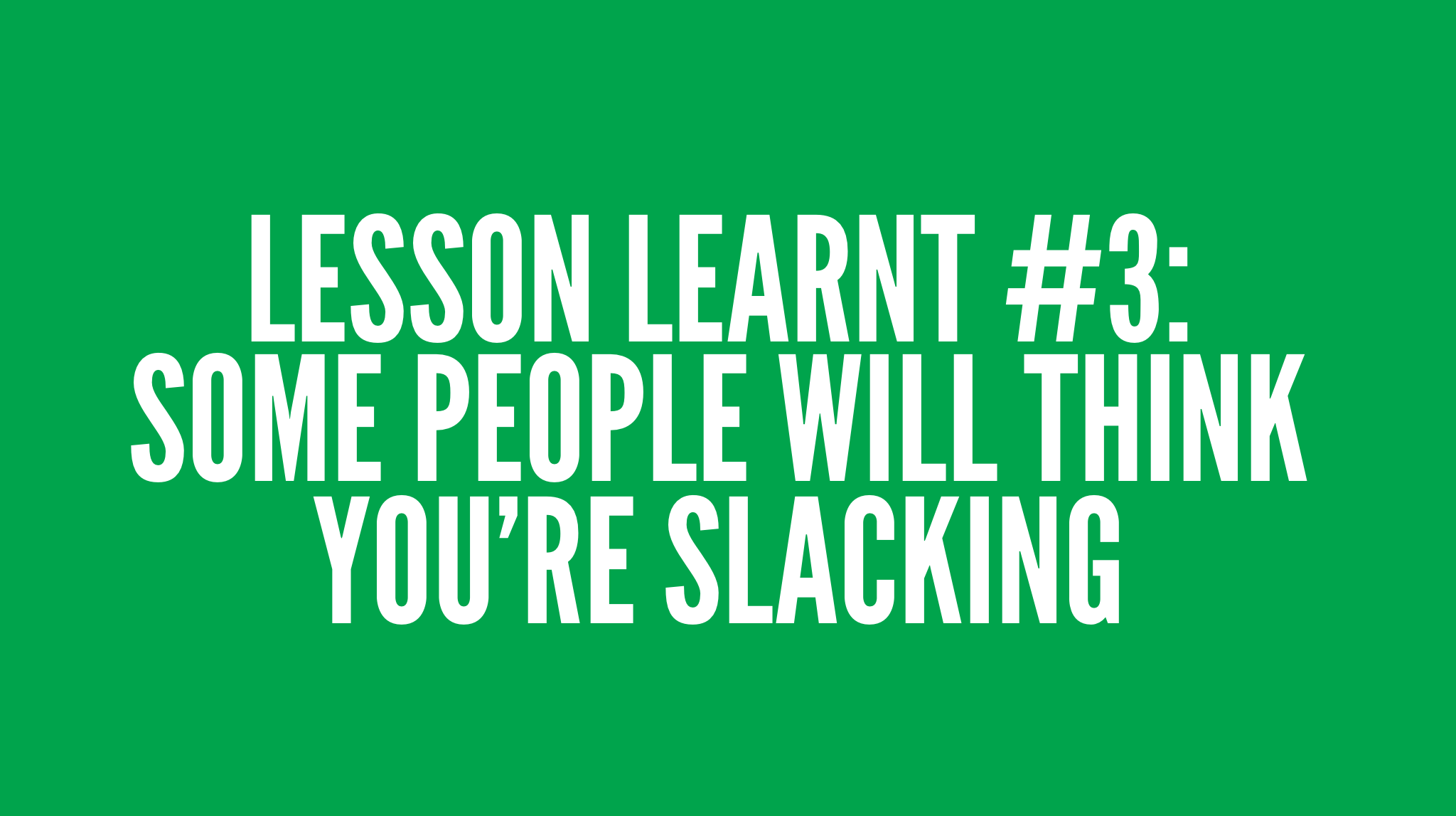 Lesson Learnt #3: Some people will think you're slacking. You need to be ok with that.