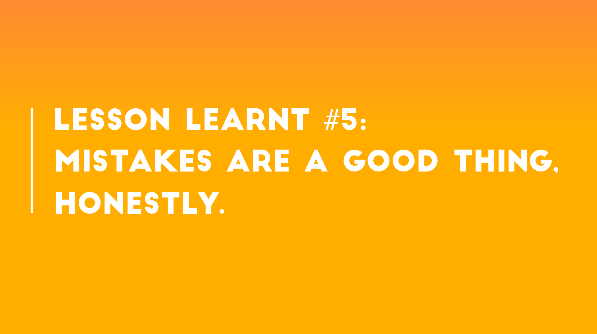 Lesson learnt #5: Mistakes are a good thing. Honestly.