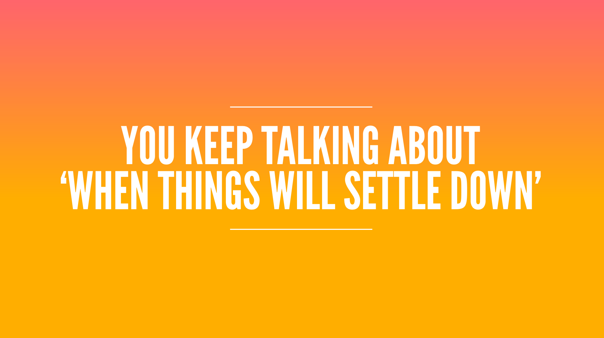 You keep talking about 'when things settle down'